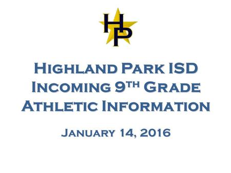 Highland Park ISD Incoming 9 th Grade Athletic Information January 14, 2016.