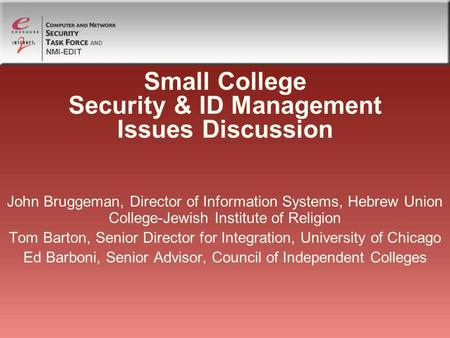NMI-EDIT AND Small College Security & ID Management Issues Discussion John Bruggeman, Director of Information Systems, Hebrew Union College-Jewish Institute.