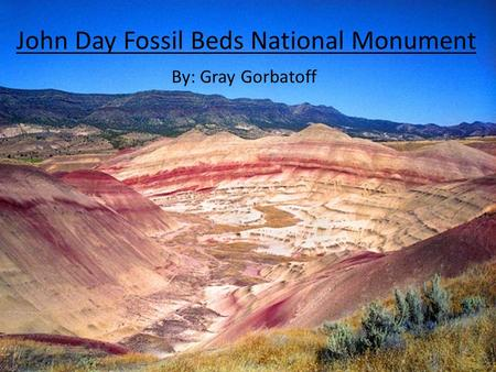 John Day Fossil Beds National Monument By: Gray Gorbatoff.