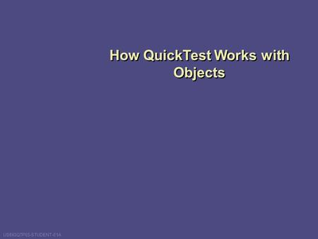 How QuickTest Works with Objects USINGQTP65-STUDENT-01A.