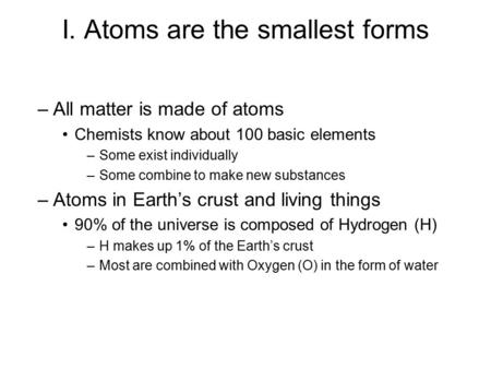 I. Atoms are the smallest forms –All matter is made of atoms Chemists know about 100 basic elements –Some exist individually –Some combine to make new.