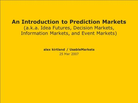 An Introduction to Prediction Markets (a.k.a. Idea Futures, Decision Markets, Information Markets, and Event Markets) alex kirtland / UsableMarkets 25.