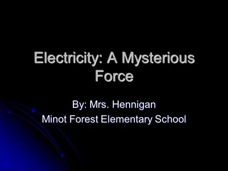 Electricity: A Mysterious Force By: Mrs. Hennigan Minot Forest Elementary School.