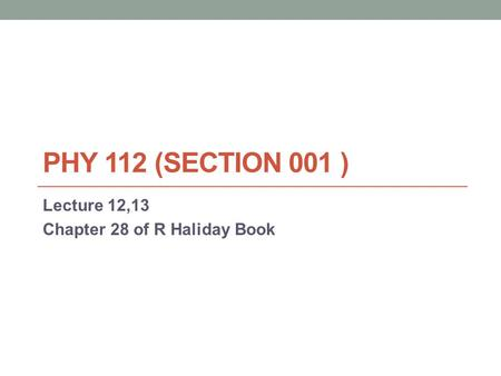 PHY 112 (SECTION 001 ) Lecture 12,13 Chapter 28 of R Haliday Book.