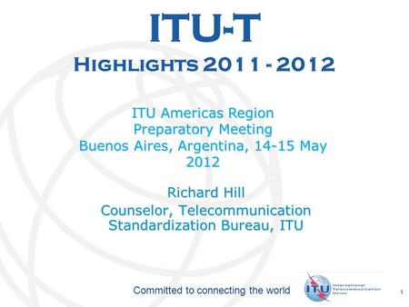 International Telecommunication Union Committed to connecting the world 1 ITU-T Highlights 2011 - 2012 ITU Americas Region Preparatory Meeting Buenos Aires,