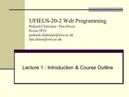 UFIEUS-20-2 Web Programming Prakash Chatterjee / Dan Dixon Room 3P16  Lecture 1 : Introduction & Course.
