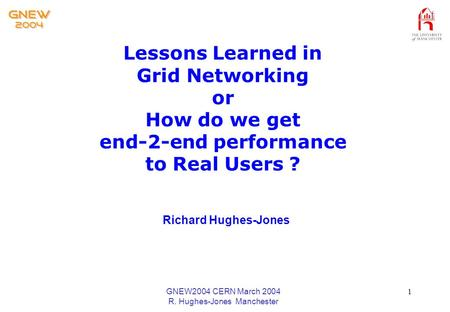 GNEW2004 CERN March 2004 R. Hughes-Jones Manchester 1 Lessons Learned in Grid Networking or How do we get end-2-end performance to Real Users ? Richard.