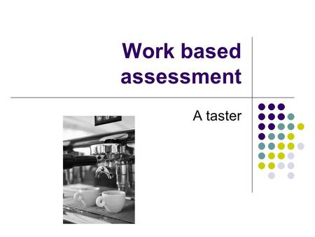 "Work based assessment A taster. Assessment is important ""The assessment of actual performance in practice is essential to the quality management sciences."
