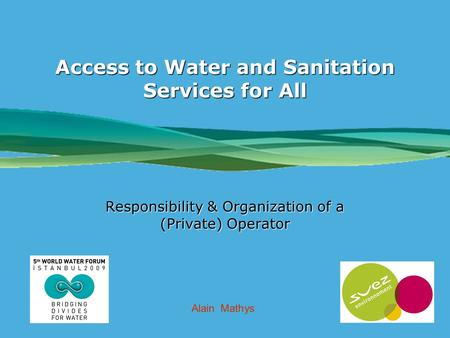 LOGO SOCIÉTÉ Access to Water and Sanitation Services for All Responsibility & Organization of a (Private) Operator Alain Mathys.