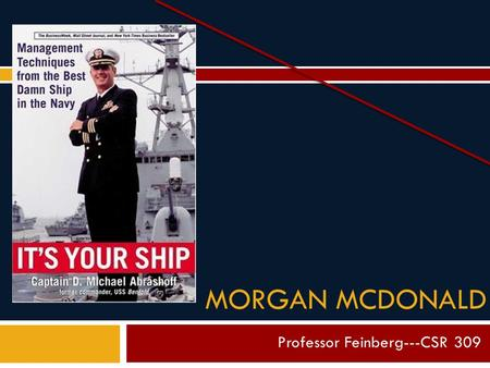 "MORGAN MCDONALD Professor Feinberg---CSR 309. o Commander of USS Benfold, ""The best damn ship in the Navy."" o Responsible for turning the sullen Benfold."