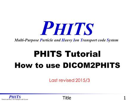 P HI T S PHITS Tutorial How to use DICOM2PHITS Multi-Purpose Particle and Heavy Ion Transport code System Title1 Last revised 2015/3.
