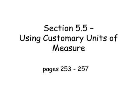 Section 5.5 – Using Customary Units of Measure pages 253 - 257.