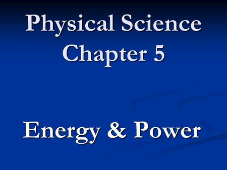 Physical Science Chapter 5 Energy & Power. 5.1 The Nature of Energy Energy – the ability to do work or cause a change. Energy – the ability to do work.
