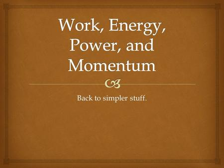 Back to simpler stuff..   In it's simplest form, work = F * d  Work can be done by you, as well as on you.  Work is a measure of expended ENERGY 