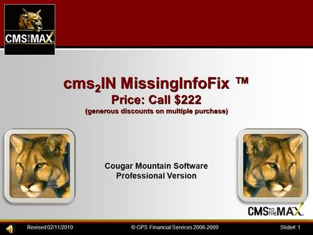 Slide#: 1© GPS Financial Services 2008-2009Revised 02/11/2010 cms 2 IN MissingInfoFix ™ Price: Call $222 (generous discounts on multiple purchase) Cougar.