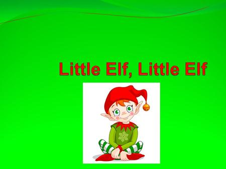 Little elf, little elf, Snow is falling Little elf, little elf have you been good?
