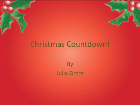 Christmas Countdown! By Julia Zimm. Why Christmas? My Favorite Holiday Most celebrated holiday Christmas is almost here! Everyone love Christmas!