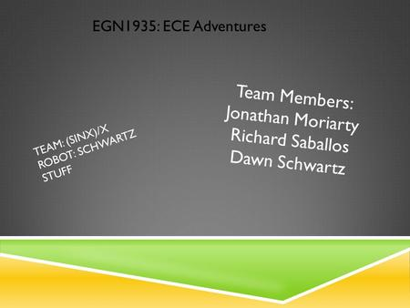 TEAM: (SINX)/X ROBOT: SCHWARTZ STUFF EGN1935: ECE Adventures Team Members: Jonathan Moriarty Richard Saballos Dawn Schwartz.