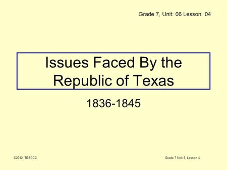 Issues Faced By the Republic of Texas 1836-1845 ©2012, TESCCC Grade 7, Unit: 06 Lesson: 04 Grade 7 Unit 6, Lesson 4.