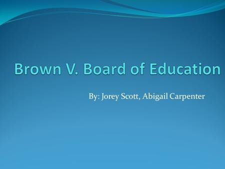 By: Jorey Scott, Abigail Carpenter. The Supreme Court Brown V. Board of Education is one of the greatest unanimous supreme Court decisions They concluded.