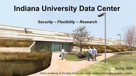 Indiana University Data Center Spring, 2009 Artist's rendering of the Data Center now under construction in Bloomington, Indiana Security – Flexibility.