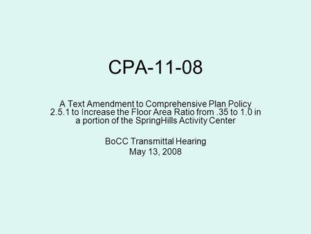 CPA-11-08 A Text Amendment to Comprehensive Plan Policy 2.5.1 to Increase the Floor Area Ratio from.35 to 1.0 in a portion of the SpringHills Activity.