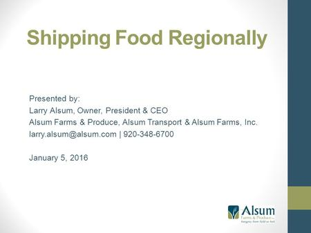 Shipping Food Regionally Presented by: Larry Alsum, Owner, President & CEO Alsum Farms & Produce, Alsum Transport & Alsum Farms, Inc.