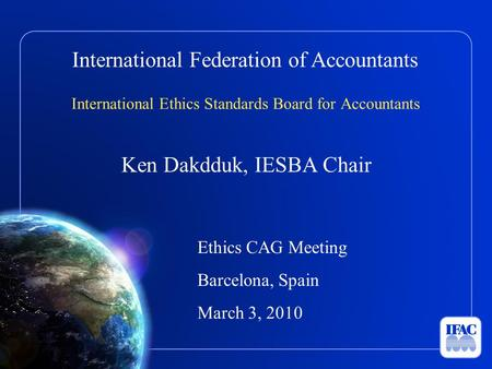 International Federation of Accountants International Ethics Standards Board for Accountants Ken Dakdduk, IESBA Chair Ethics CAG Meeting Barcelona, Spain.