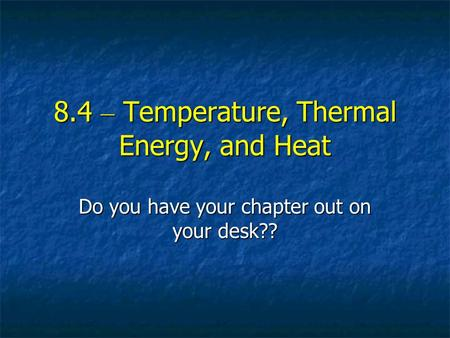 8.4 – Temperature, Thermal Energy, and Heat Do you have your chapter out on your desk??