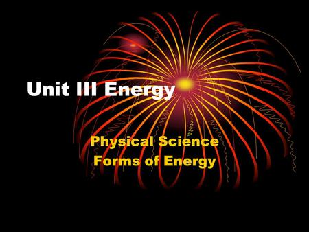 Unit III Energy Physical Science Forms of Energy.