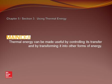Thermal energy can be made useful by controlling its transfer and by transforming it into other forms of energy.