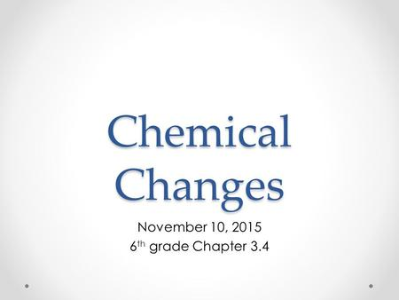 Chemical Changes November 10, 2015 6 th grade Chapter 3.4.