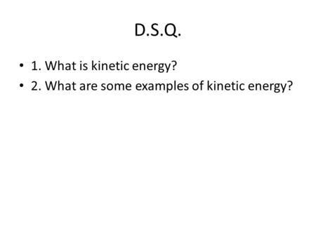 D.S.Q. 1. What is kinetic energy? 2. What are some examples of kinetic energy?