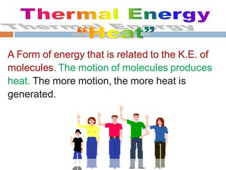 A Form of energy that is related to the K.E. of molecules. The motion of molecules produces heat. The more motion, the more heat is generated.