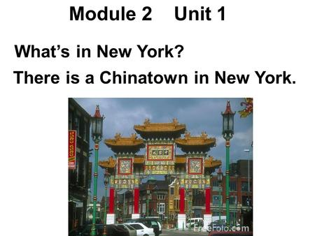 Module 2 Unit 1 There is a Chinatown in New York. What's in New York?