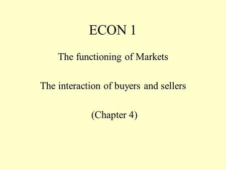 ECON 1 The functioning of Markets The interaction of buyers and sellers (Chapter 4)