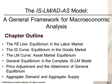 © 2008 Pearson Addison-Wesley. All rights reserved 9-1 Chapter Outline The FE Line: Equilibrium in the Labor Market The IS Curve: Equilibrium in the Goods.