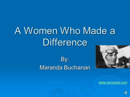 A Women Who Made a Difference By: Maranda Buchanan www.csmonitor.com.
