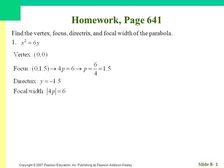 Copyright © 2007 Pearson Education, Inc. Publishing as Pearson Addison-Wesley Slide 8- 1 Homework, Page 641 Find the vertex, focus, directrix, and focal.