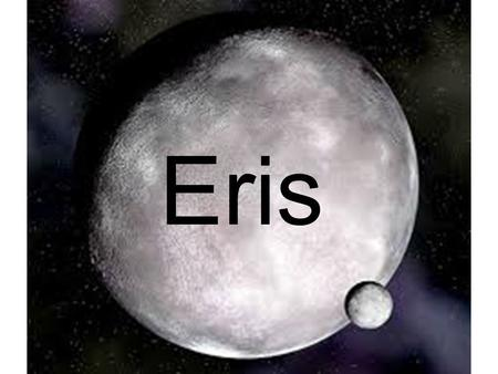 Eris. Basic Facts Named after the goddess of strife and discord (Formerly known as Xena) Has one moon, Dysnomia, named after Eris' daughter Surface temperatures:
