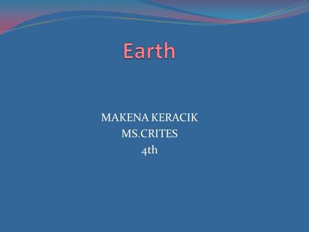 MAKENA KERACIK MS.CRITES 4th. 1.Were earth got its named after GREEK and ROMAN GODS and GODESSES 2.Who discovered my planet is ST.PETER and ST.PAUL To.