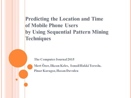 Predicting the Location and Time of Mobile Phone Users by Using Sequential Pattern Mining Techniques Mert Özer, Ilkcan Keles, Ismail Hakki Toroslu, Pinar.