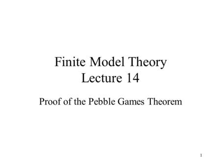1 Finite Model Theory Lecture 14 Proof of the Pebble Games Theorem.