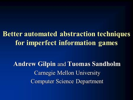 Better automated abstraction techniques for imperfect information games Andrew Gilpin and Tuomas Sandholm Carnegie Mellon University Computer Science Department.