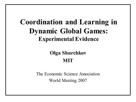 Coordination and Learning in Dynamic Global Games: Experimental Evidence Olga Shurchkov MIT The Economic Science Association World Meeting 2007.