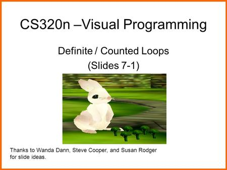 CS320n –Visual Programming Definite / Counted Loops (Slides 7-1) Thanks to Wanda Dann, Steve Cooper, and Susan Rodger for slide ideas.