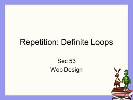 Repetition: Definite Loops Sec 53 Web Design. Objectives The Student will: Understand loops and why they are used Understand definitive loops Know how.