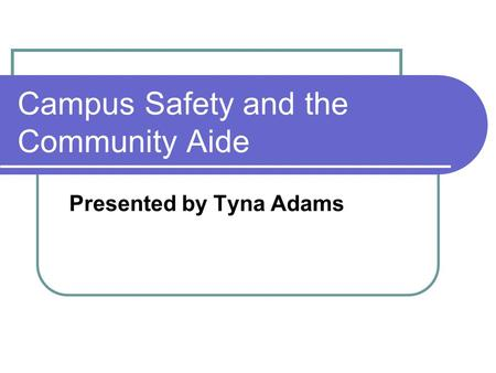 Campus Safety and the Community Aide Presented by Tyna Adams.