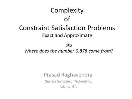 Prasad Raghavendra Georgia Institute of Technology, Atlanta, GA Complexity of Constraint Satisfaction Problems Exact and Approximate TexPoint fonts used.