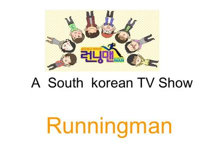 A South korean TV Show Runningman. In the international relationship between stressful situations, many people begin to question that whether we should.